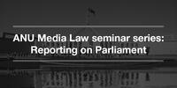 ANU Media Law seminar series: Reporting on Parliament